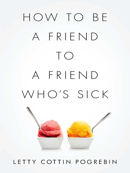 Title details for How to Be a Friend to a Friend Who's Sick by Letty Cottin Pogrebin - Available